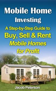 Mobile Home Investing: A Step-by-Step Guide to Buy, Sell & Rent Mobile Homes for Profit (Retirement & Investment)