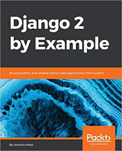 Django 2 by Example : Build powerful and reliable Python web applications from scratch
