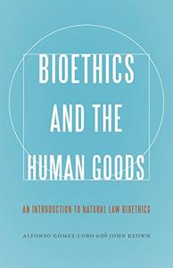 Bioethics and the Human Goods: An Introduction to Natural Law Bioethics