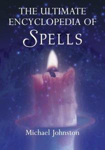 The Ultimate Encyclopedia of Spells: 88 Incantations to Entice Love, Improve a Career, Increase Wealth, Restore Health, and Spr