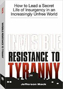 Invisible Resistance To Tyranny: How to Lead a Secret Life of Insurgency in an Increasingly Unfree World (Repost)