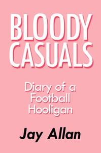 «Bloody Casuals - Diary of a Football Hooligan» by Jay Allan