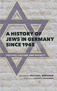 A History of Jews in Germany since 1945: Politics, Culture, and Society