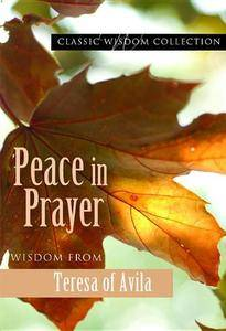 Peace in Prayer: Wisdom from Teresa of Avila (Classic Wisdom Collection)