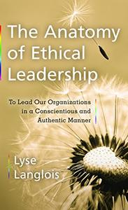 The Anatomy of Ethical Leadership: To Lead Our Organizatioins in a Conscientious and Authentic Manner (Repost)