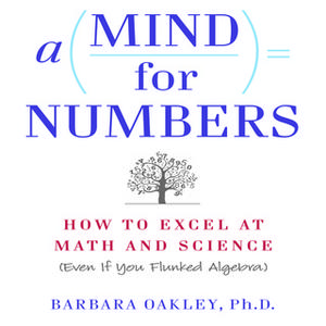 «A Mind for Numbers: How to Excel at Math and Science (Even If You Flunked Algebra)» by Barbara Oakley