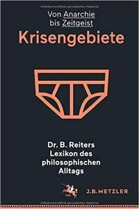 Dr. B. Reiters Lexikon des philosophischen Alltags: Krisengebiete: Von Anarchie bis Zeitgeist