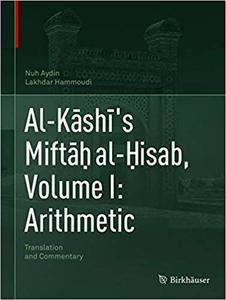 Al-Kāshī`s Miftāḥ al-Ḥisab, Volume I: Arithmetic: Translation and Commentary