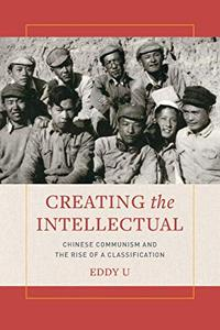 Creating the Intellectual: Chinese Communism and the Rise of a Classification by Eddy U