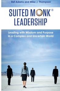Suited Monk Leadership: Leading with Wisdom and Purpose in a Complex and Uncertain World