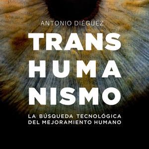 «Transhumanismo. La búsqueda tecnológica del mejoramiento humano» by Antonio Diéguez