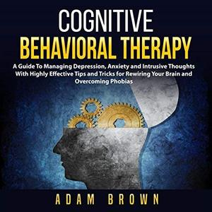 Cognitive Behavioral Therapy: A Guide to Managing Depression, Anxiety and Intrusive Thoughts with Highly Effective [Audiobook]