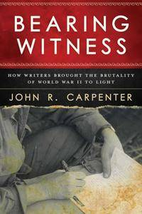 Bearing Witness: How Writers Brought the Brutality of World War II to Light