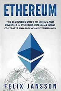 Ethereum: The Beginner's Guide to Mining and Investing in Ethereum, including smart contracts and Blockchain Technology