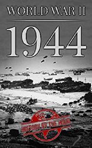 World War II: 1944 (One Hour WW II History Books Book 6)