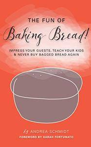 The Fun of Baking Bread!: Impress your Guests, Teach your Kids & Never Buy Bagged Bread Again