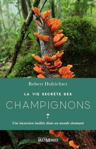 """Robert Hofrichter, """"La vie secrète des champignons: Une incursion inédite dans un monde étonnant"""""""