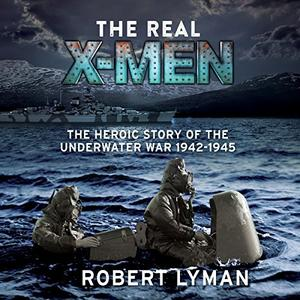 The Real X-Men: The Heroic Story of the Underwater War 1942-1945 [Audiobook]