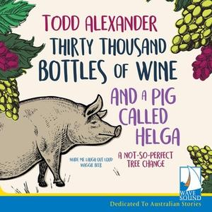 «Thirty Thousand Bottles of Wine and a Pig Called Helga: A Not So Perfect Tree Change» by Todd Alexander