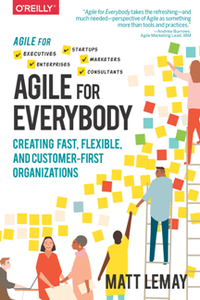 Agile for Everybody : Creating Fast, Flexible, and Customer-First Organizations