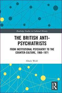 The British Anti-Psychiatrists: From Institutional Psychiatry to the Counter-Culture, 1960-1971