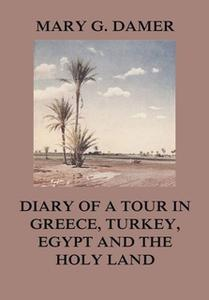 «Diary of A Tour in Greece, Turkey, Egypt, and The Holy Land» by Mary G. Damer