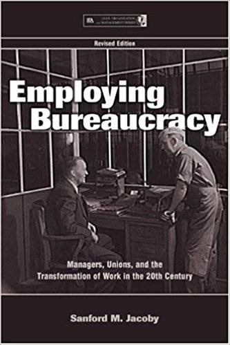 Employing Bureaucracy: Managers, Unions, and the Transformation of Work in the 20th Century, Revised Edition