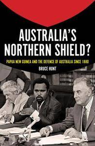 Australia's Northern Shield? : Papua New Guinea and the Defence of Australia Since 1880