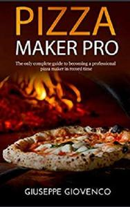Pizza maker pro: The complete guide to becoming a professional pizza maker