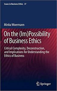 On the (Im)Possibility of Business Ethics: Critical Complexity, Deconstruction, and Implications for Understanding the E