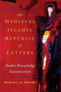 The Medieval Islamic Republic of Letters: Arabic Knowledge Construction