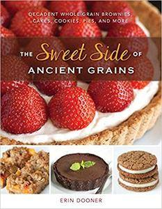 The Sweet Side of Ancient Grains: Decadent Whole Grain Brownies, Cakes, Cookies, Pies, and More