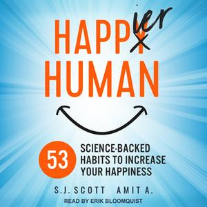 «Happier Human: 53 Science-backed Habits to Increase Your Happiness» by S.J. Scott,A. Amit