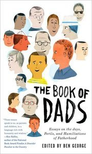 The Book of Dads: Essays on the Joys, Perils, and Humiliations of Fatherhood (repost)