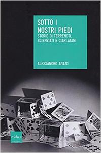 Sotto i nostri piedi. Storie di terremoti, scienziati e ciarlatani - Alessandro Amato