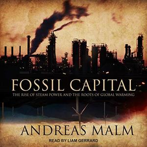 Fossil Capital: The Rise of Steam Power and the Roots of Global Warming [Audiobook]