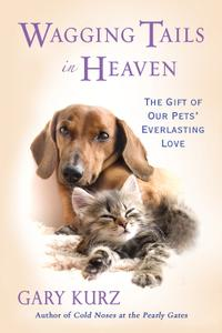 Wagging Tails in Heaven: The Gift Of Our Pets' Everlasting Love