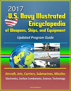 2017 U.S. Navy Illustrated Encyclopedia of Weapons, Ships, and Equipment: Updated Program Guide