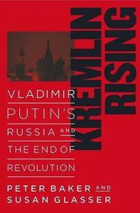 «Kremlin Rising: Vladimir Putin's Russia and the End of Revolution» by Peter Baker,Susan Glasser