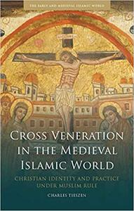Cross Veneration in the Medieval Islamic World: Christian Identity and Practice under Muslim Rule
