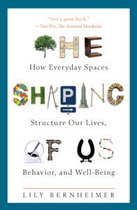 The Shaping of Us: How Everyday Spaces Structure Our Lives, Behavior, and Well-Being