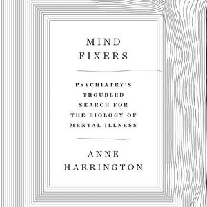 Anne Harrington - Mind Fixers: Psychiatry's Troubled Search for the Biology of Mental Illness [Audiobook]
