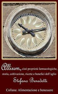 Stefano Benedetti - Allium, cioè proprietà farmacologiche, storia, coltivazione, ricette e benefici dell'aglio (2015) [Repost]
