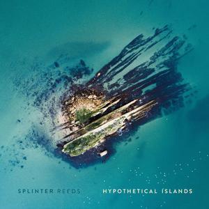 Splinter Reeds - Hypothetical Islands (2019)