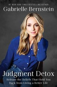 «Judgment Detox: Release the Beliefs That Hold You Back from Living A Better Life» by Gabrielle Bernstein