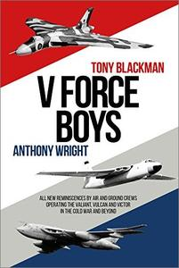 V Force Boys: All New Reminiscences by Air and Ground Crews Operating the Vulcan, Victor and Valiant in the Cold War and Beyond