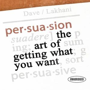 «Persuasion: The Art of Getting What You Want» by Dave Lakhani