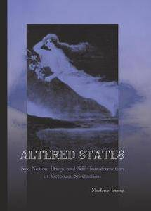 Altered States : Sex, Nation, Drugs, and Self-transformation in Victorian Spiritualism