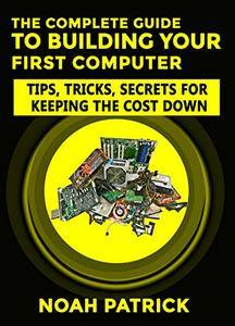 The Complete Guide To Building Your First Computer: Tips,Tricks, Secrets For Keeping the Cost Down