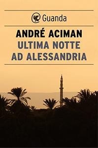 Ultima notte ad Alessandria - André Aciman